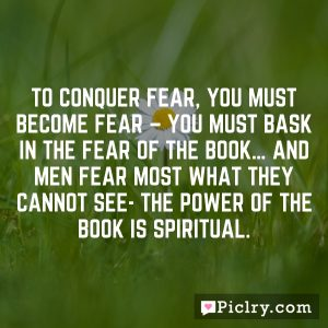 To conquer fear, you must become fear – you must bask in the fear of the BOOK… and men fear most what they cannot see- The Power of the Book is spiritual.