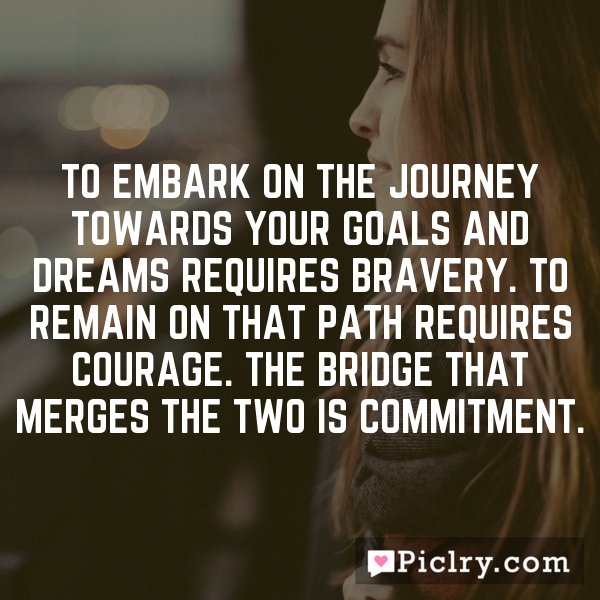 To embark on the journey towards your goals and dreams requires bravery. To remain on that path requires courage. The bridge that merges the two is commitment.