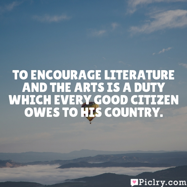 To encourage literature and the arts is a duty which every good citizen owes to his country.