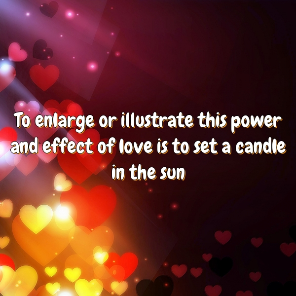 To enlarge or illustrate this power and effect of love is to set a candle in the sun