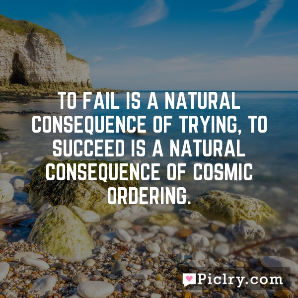 To fail is a natural consequence of trying, to succeed is a natural consequence of Cosmic Ordering.