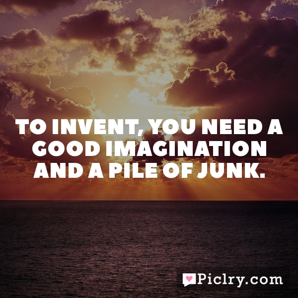 To invent, you need a good imagination and a pile of junk.
