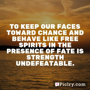 To keep our faces toward chance and behave like free spirits in the presence of fate is strength undefeatable.