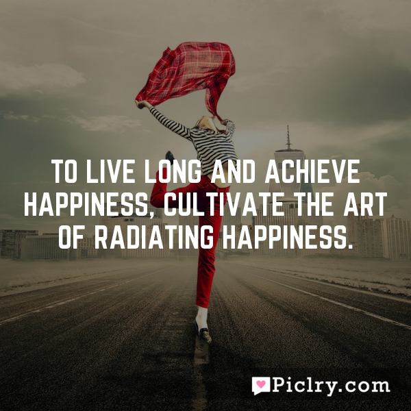 To live long and achieve happiness, cultivate the art of radiating happiness.