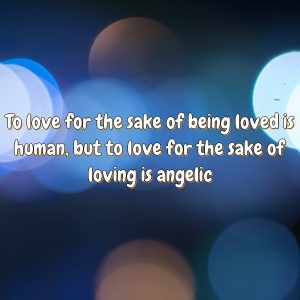To love for the sake of being loved is human, but to love for the sake of loving is angelic