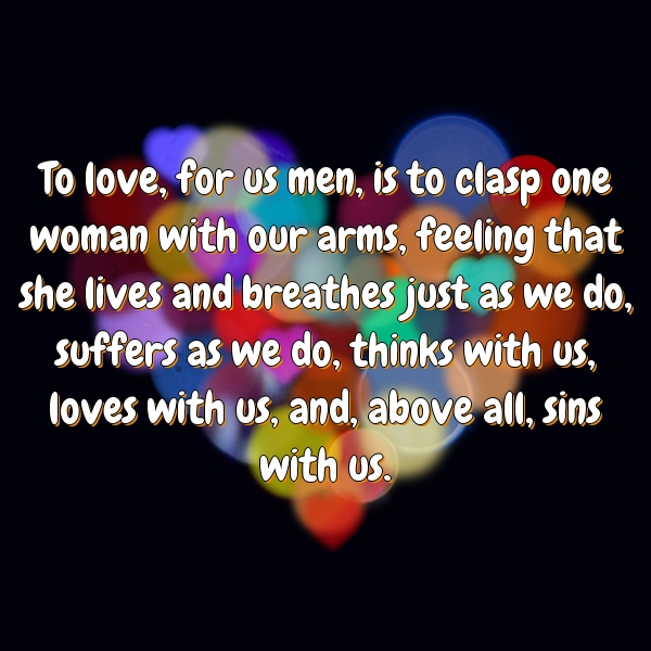 To love, for us men, is to clasp one woman with our arms, feeling that she lives and breathes just as we do, suffers as we do, thinks with us, loves with us, and, above all, sins with us.