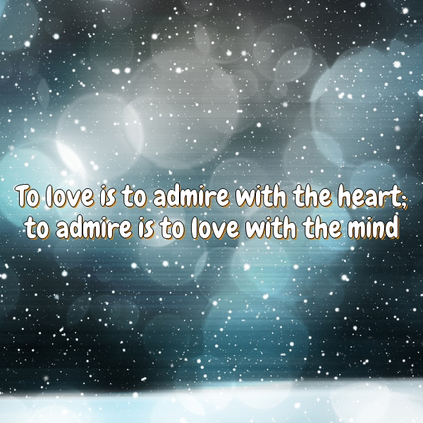 To love is to admire with the heart; to admire is to love with the mind