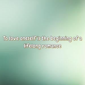 To love oneself is the beginning of a lifelong romance