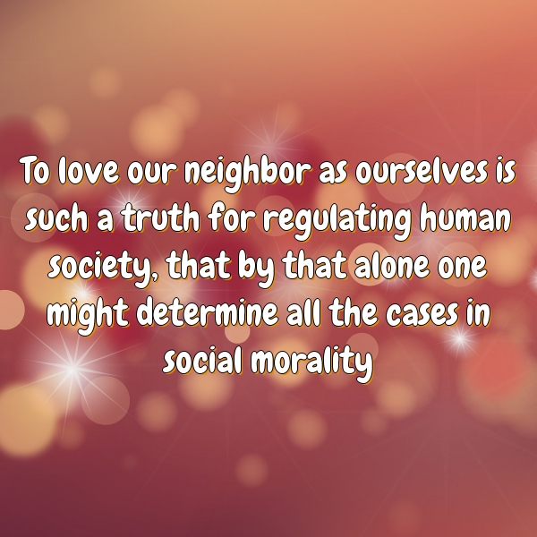 To love our neighbor as ourselves is such a truth for regulating human society, that by that alone one might determine all the cases in social morality