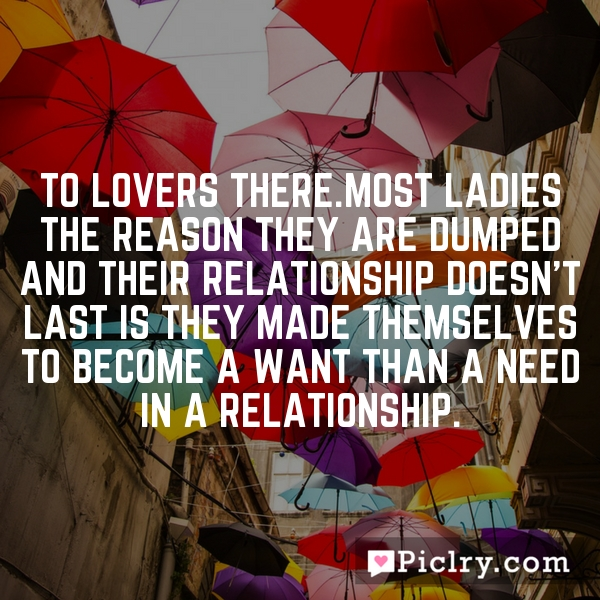 To lovers there.Most ladies the reason they are dumped and their relationship doesn't last is they made themselves to become a want than a need in a relationship.