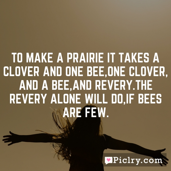 To make a prairie it takes a clover and one bee,One clover, and a bee,And revery.The revery alone will do,If bees are few.