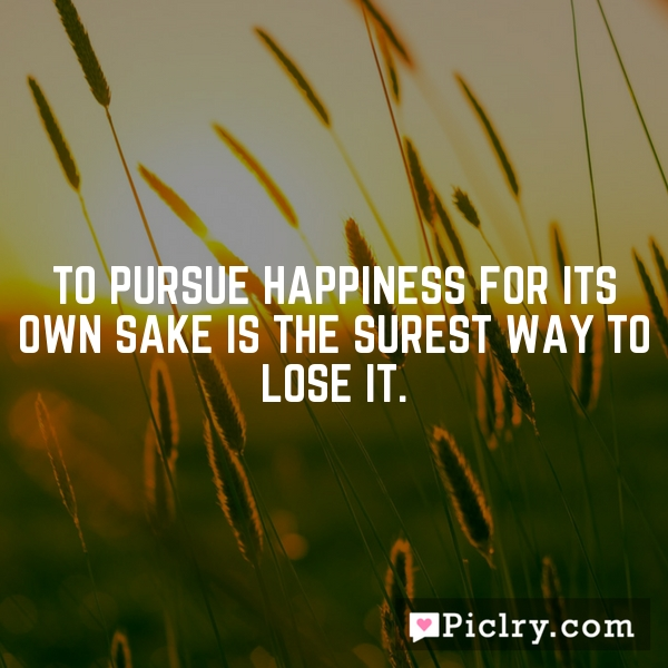 To pursue happiness for its own sake is the surest way to lose it.