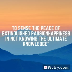 To sense the peace of extinguished passionHappiness in not knowing the ultimate knowledge""