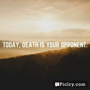 Today, death is your opponent.