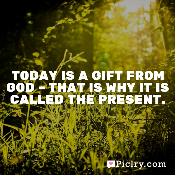 Today is a gift from God – that is why it is called the present.