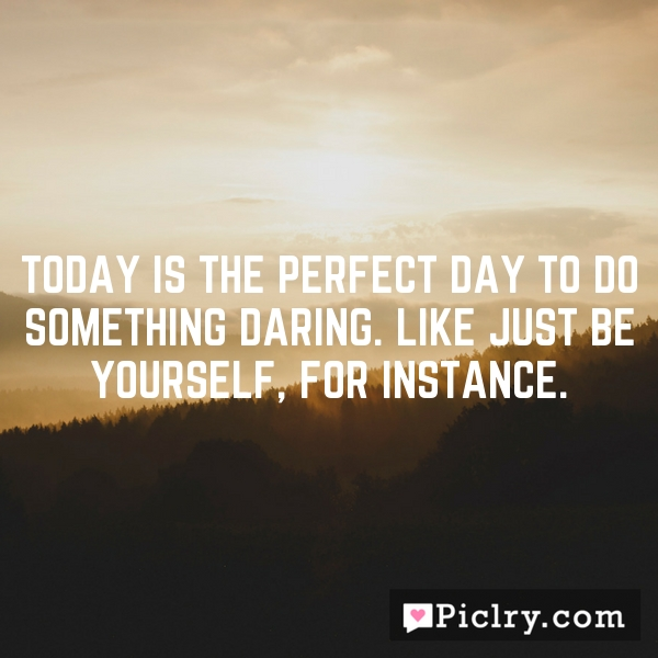 Today is the perfect day to do something daring. Like just be yourself, for instance.