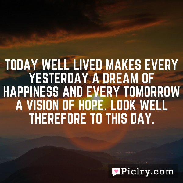 Today well lived makes every yesterday a dream of happiness and every tomorrow a vision of hope. Look well therefore to this day.