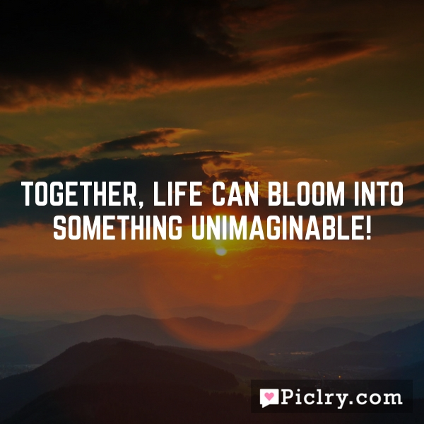Together, life can bloom into something unimaginable!