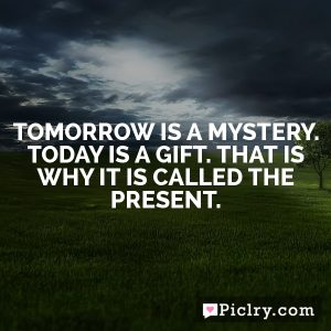 Tomorrow is a mystery. Today is a gift. That is why it is called the present.