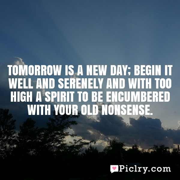 Tomorrow is a new day; begin it well and serenely and with too high a spirit to be encumbered with your old nonsense.