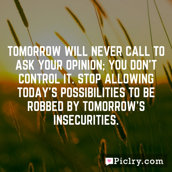 Tomorrow will never call to ask your opinion; you don't control it. Stop allowing today's possibilities to be robbed by tomorrow's insecurities.