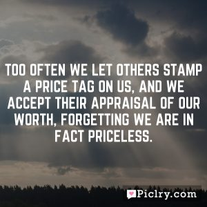 Too often we let others stamp a price tag on us, and we accept their appraisal of our worth, forgetting we are in fact priceless.