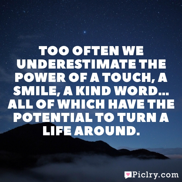 Too often we underestimate the power of a touch, a smile, a kind word… all of which have the potential to turn a life around.