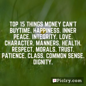 Top 15 Things Money Can't BuyTime. Happiness. Inner Peace. Integrity. Love. Character. Manners. Health. Respect. Morals. Trust. Patience. Class. Common sense. Dignity.