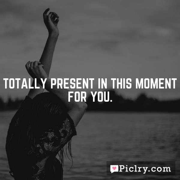 Totally present in this moment for you.