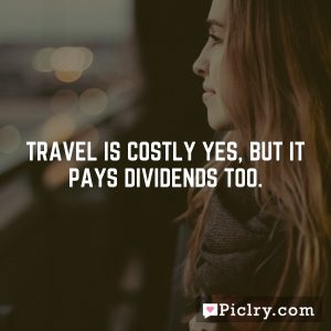 Travel is costly yes, but it pays dividends too.