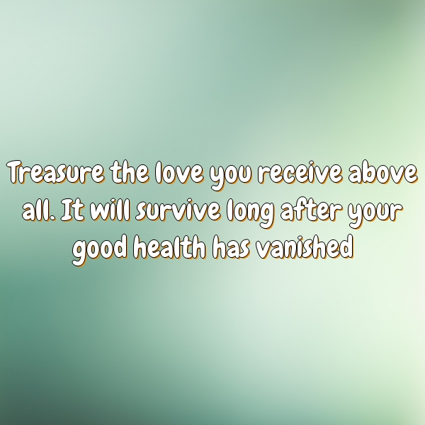 Treasure the love you receive above all. It will survive long after your good health has vanished