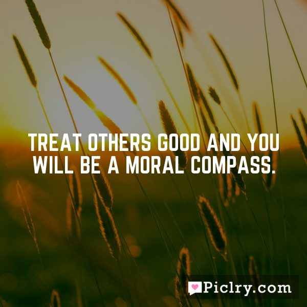 Treat others good and you will be a moral compass.