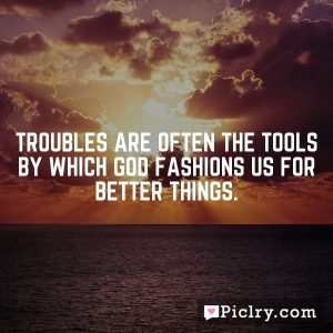 Troubles are often the tools by which God fashions us for better things.