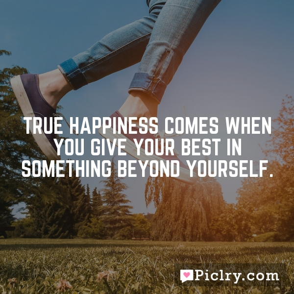 True happiness comes when you give your best in something beyond yourself.