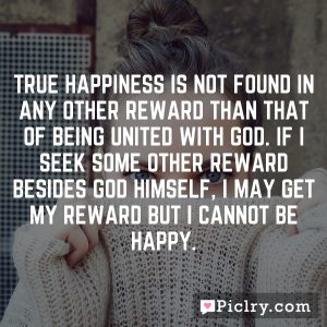 True happiness is not found in any other reward than that of being united with God. If I seek some other reward besides God Himself, I may get my reward but I cannot be happy.