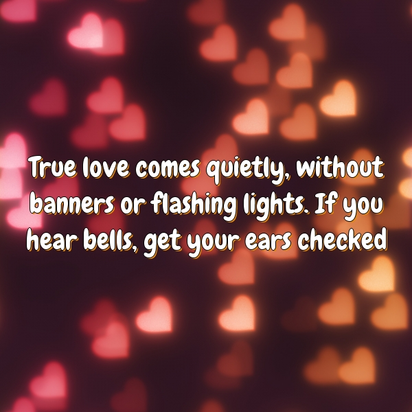 True love comes quietly, without banners or flashing lights. If you hear bells, get your ears checked