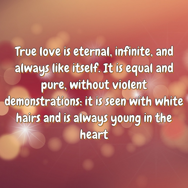 True love is eternal, infinite, and always like itself. It is equal and pure, without violent demonstrations: it is seen with white hairs and is always young in the heart
