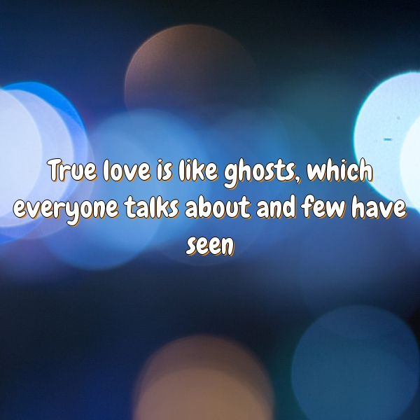True love is like ghosts, which everyone talks about and few have seen.