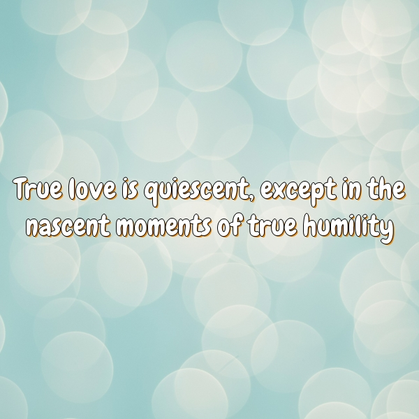 True love is quiescent, except in the nascent moments of true humility