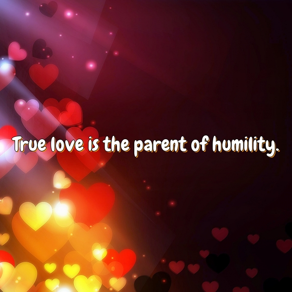 True love is the parent of humility.