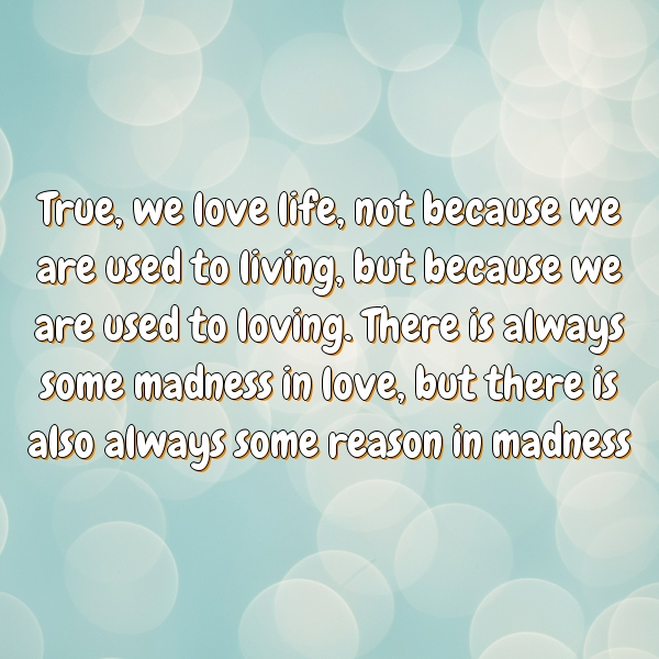 True, we love life, not because we are used to living, but because we are used to loving. There is always some madness in love, but there is also always some reason in madness