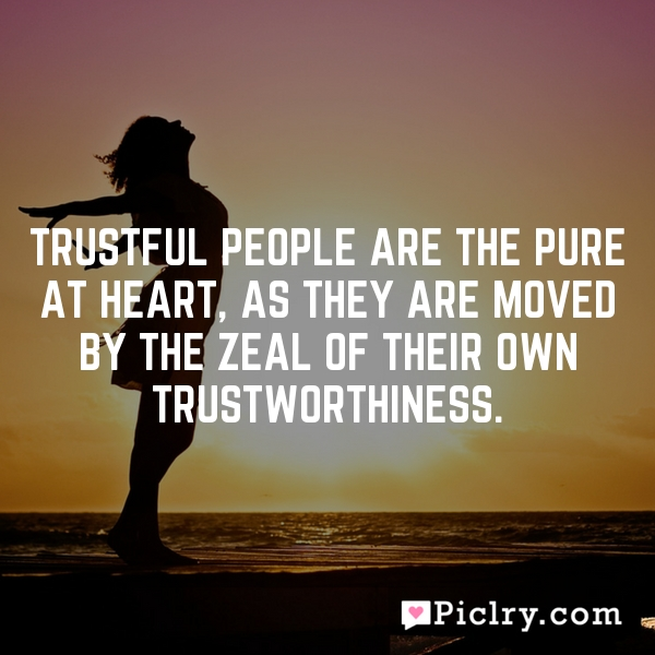 Trustful people are the pure at heart, as they are moved by the zeal of their own trustworthiness.