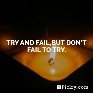 Try and fail,but don't fail to try.