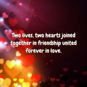 Two lives, two hearts joined together in friendship united forever in love.