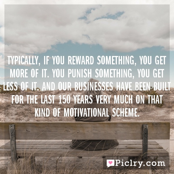 Typically, if you reward something, you get more of it. You punish something, you get less of it. And our businesses have been built for the last 150 years very much on that kind of motivational scheme.