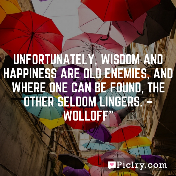 Unfortunately, wisdom and happiness are old enemies, and where one can be found, the other seldom lingers. – Wolloff""