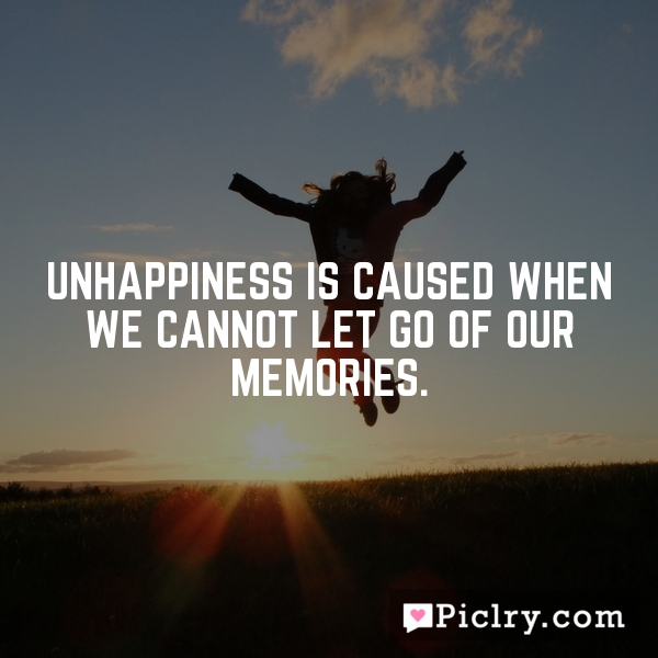 Unhappiness is caused when we cannot let go of our memories.