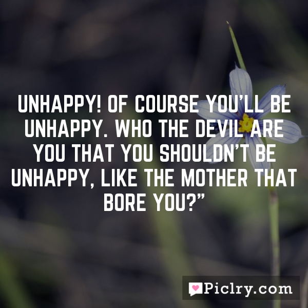 Unhappy! of course you'll be unhappy. Who the devil are you that you shouldn't be unhappy, like the mother that bore you?""
