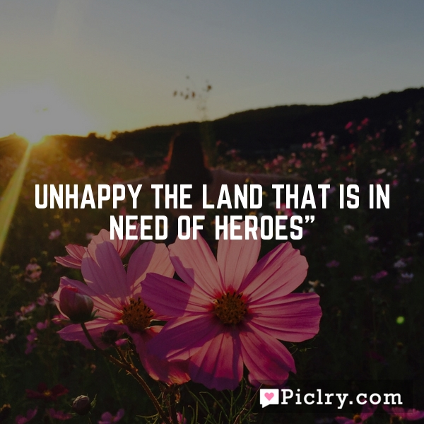 Unhappy the land that is in need of heroes""
