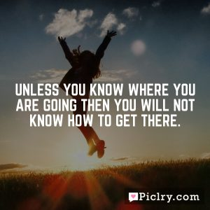 Unless you know where you are going then you will not know how to get there.